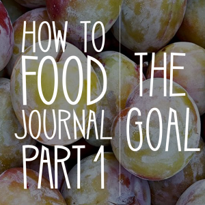 How to Food Journal Series – Part 1: The Goal of a Food Journal