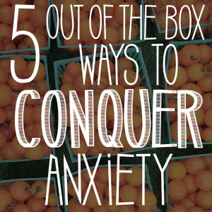 5 Out-of-the-Box Ways to Conquer Anxiety
