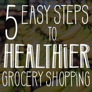 5 Easy Steps to Healthier Grocery Shopping